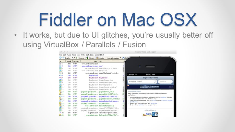 Fiddler on Mac OSX It works, but due to UI glitches, you're usually better off using VirtualBox / Parallels / Fusion.