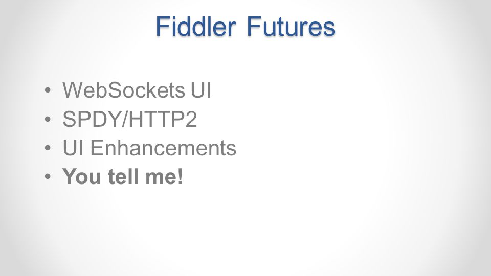 Fiddler Futures WebSockets UI SPDY/HTTP2 UI Enhancements You tell me!