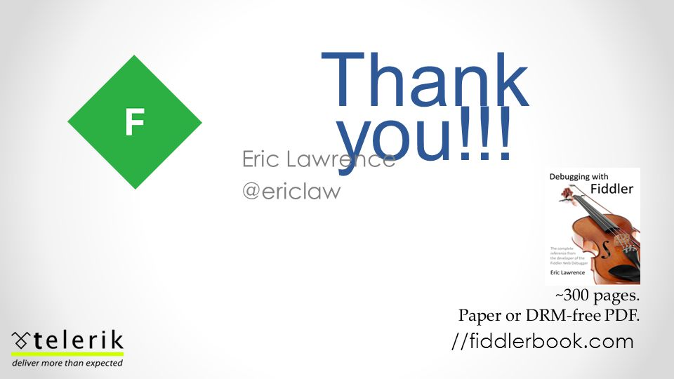 Thank you!!! Eric Lawrence @ericlaw //fiddlerbook.com