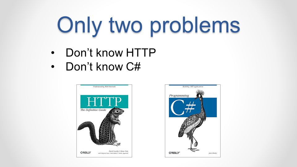 Only two problems Don't know HTTP Don't know C#
