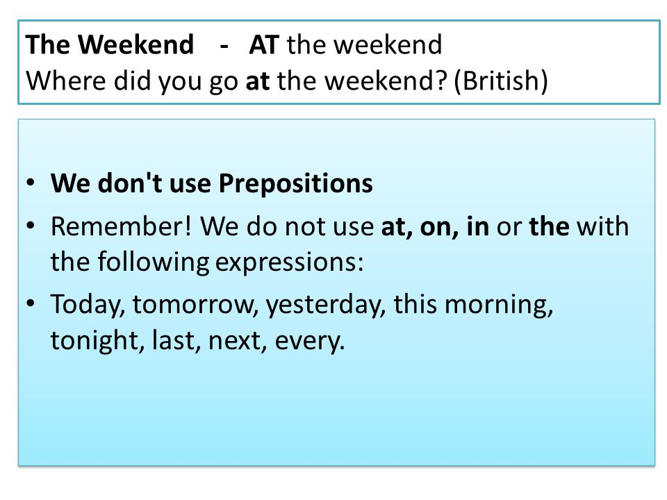The Weekend - AT the weekend Where did you go at the weekend (British)