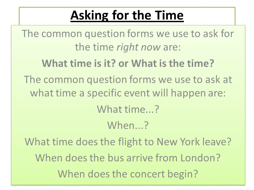 Asking for the Time The common question forms we use to ask for the time right now are: What time is it or What is the time