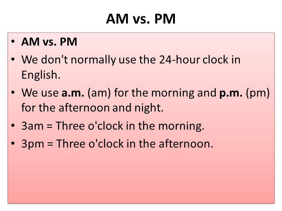 AM vs. PM AM vs. PM. We don t normally use the 24-hour clock in English.
