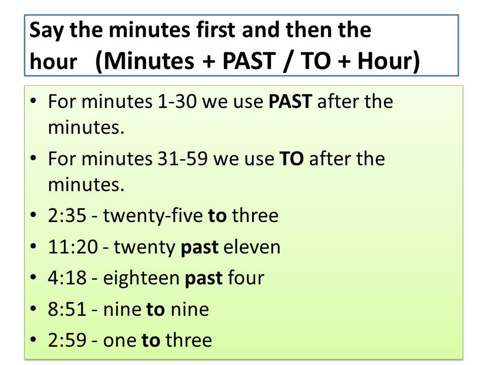 Say the minutes first and then the hour (Minutes + PAST / TO + Hour)