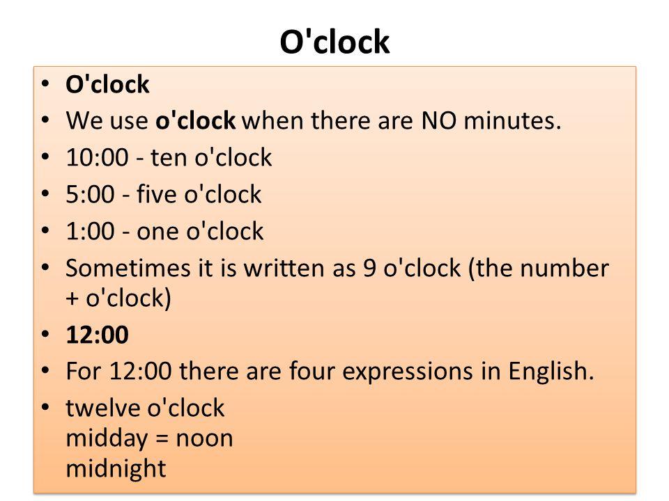 O clock O clock We use o clock when there are NO minutes.