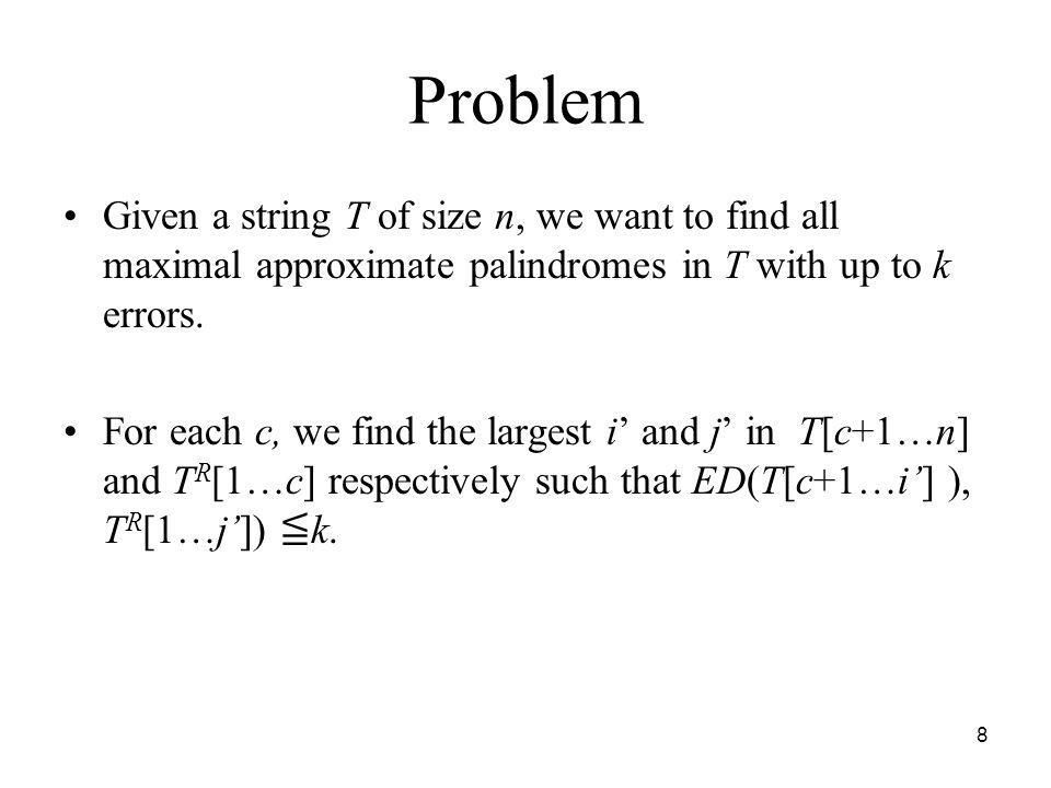 Problem Given a string T of size n, we want to find all maximal approximate palindromes in T with up to k errors.