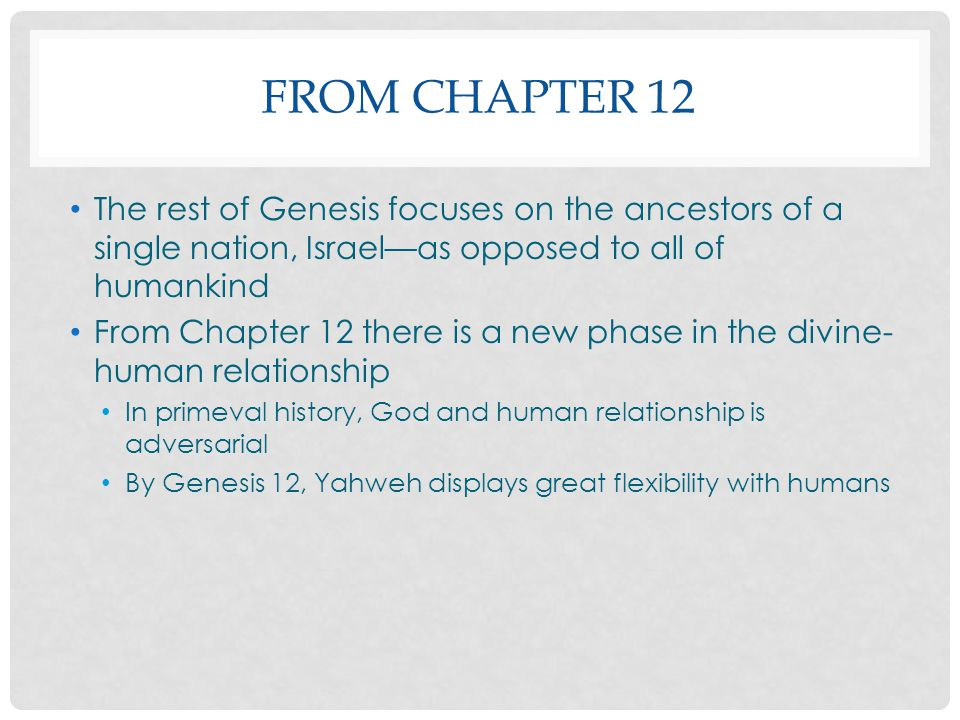 From Chapter 12 The rest of Genesis focuses on the ancestors of a single nation, Israel—as opposed to all of humankind.