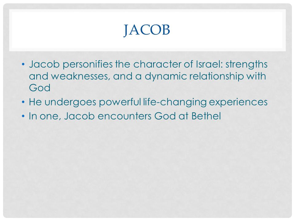 Jacob Jacob personifies the character of Israel: strengths and weaknesses, and a dynamic relationship with God.