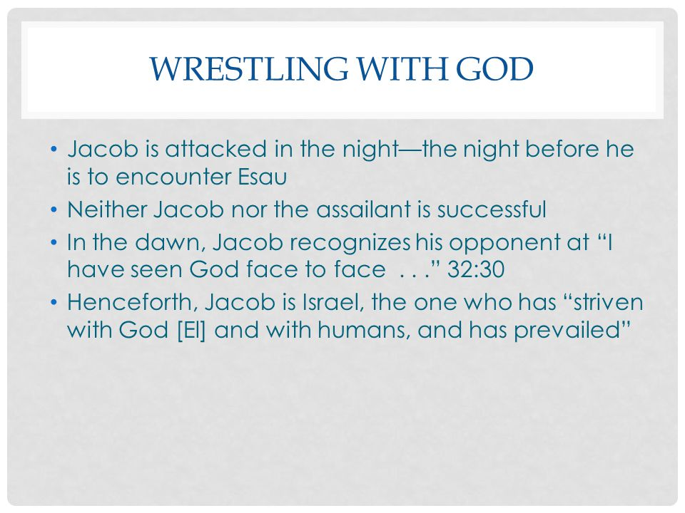 Wrestling with God Jacob is attacked in the night—the night before he is to encounter Esau. Neither Jacob nor the assailant is successful.