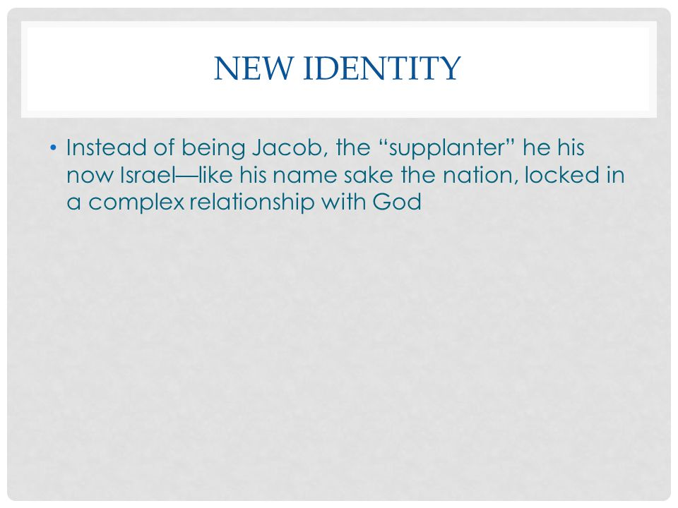 New identity Instead of being Jacob, the supplanter he his now Israel—like his name sake the nation, locked in a complex relationship with God.