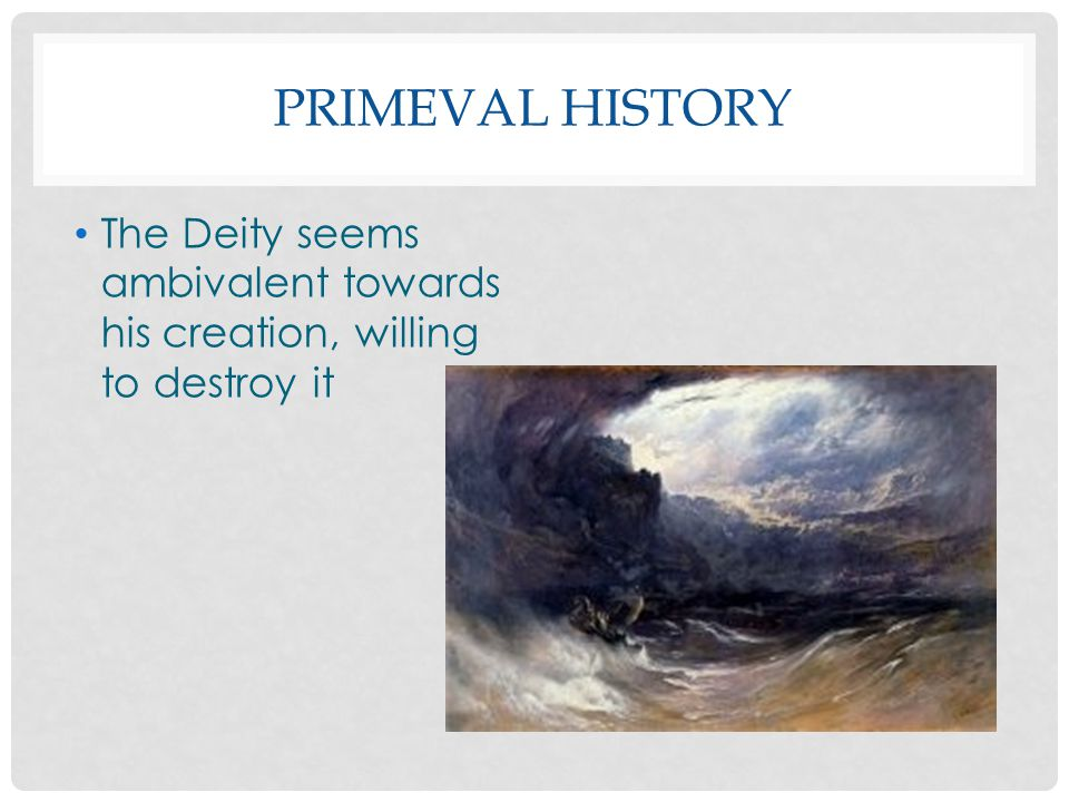 Primeval History The Deity seems ambivalent towards his creation, willing to destroy it