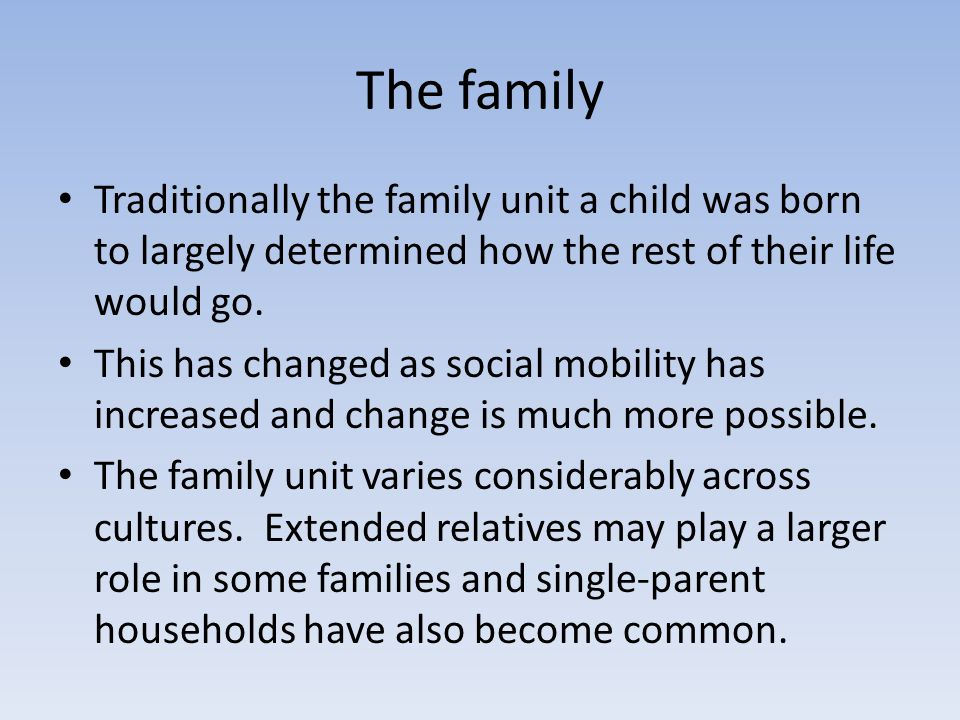 The family Traditionally the family unit a child was born to largely determined how the rest of their life would go.