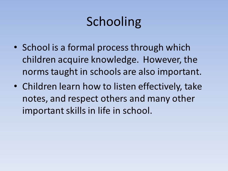 Schooling School is a formal process through which children acquire knowledge. However, the norms taught in schools are also important.