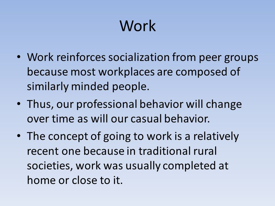 Work Work reinforces socialization from peer groups because most workplaces are composed of similarly minded people.