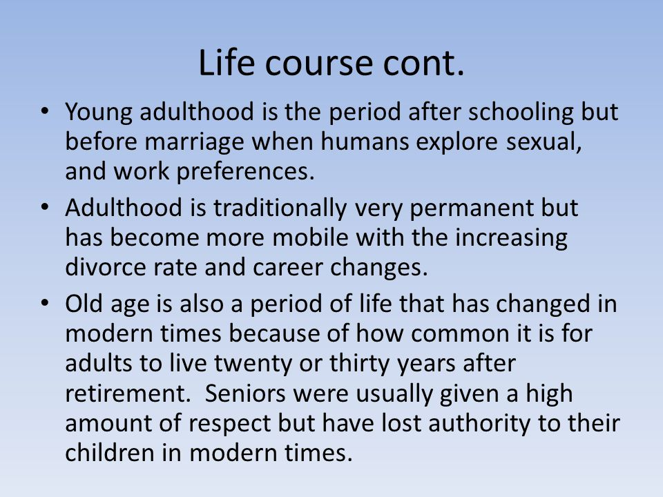 Life course cont. Young adulthood is the period after schooling but before marriage when humans explore sexual, and work preferences.