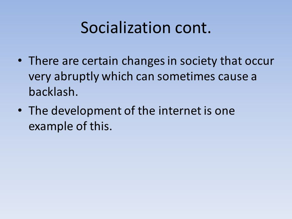 Socialization cont. There are certain changes in society that occur very abruptly which can sometimes cause a backlash.