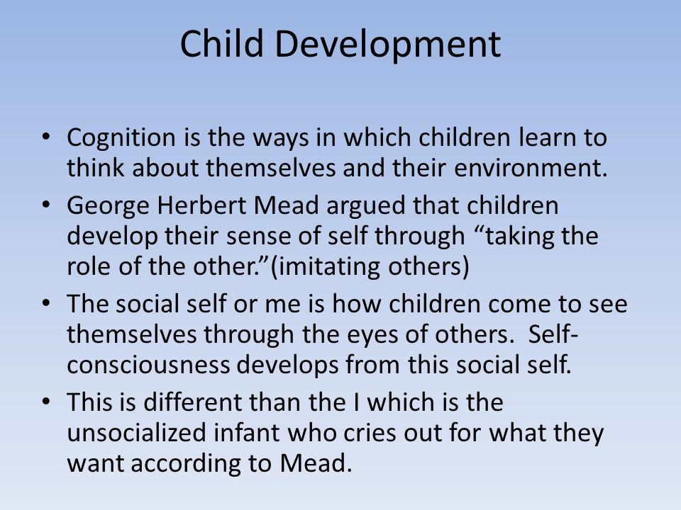 Child Development Cognition is the ways in which children learn to think about themselves and their environment.