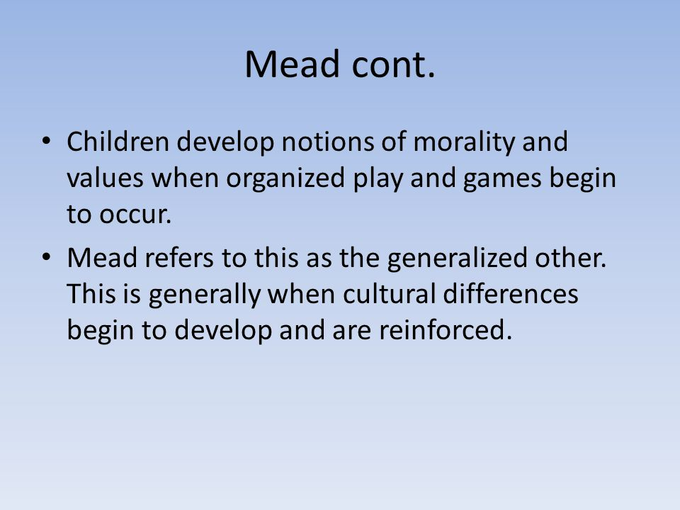 Mead cont. Children develop notions of morality and values when organized play and games begin to occur.