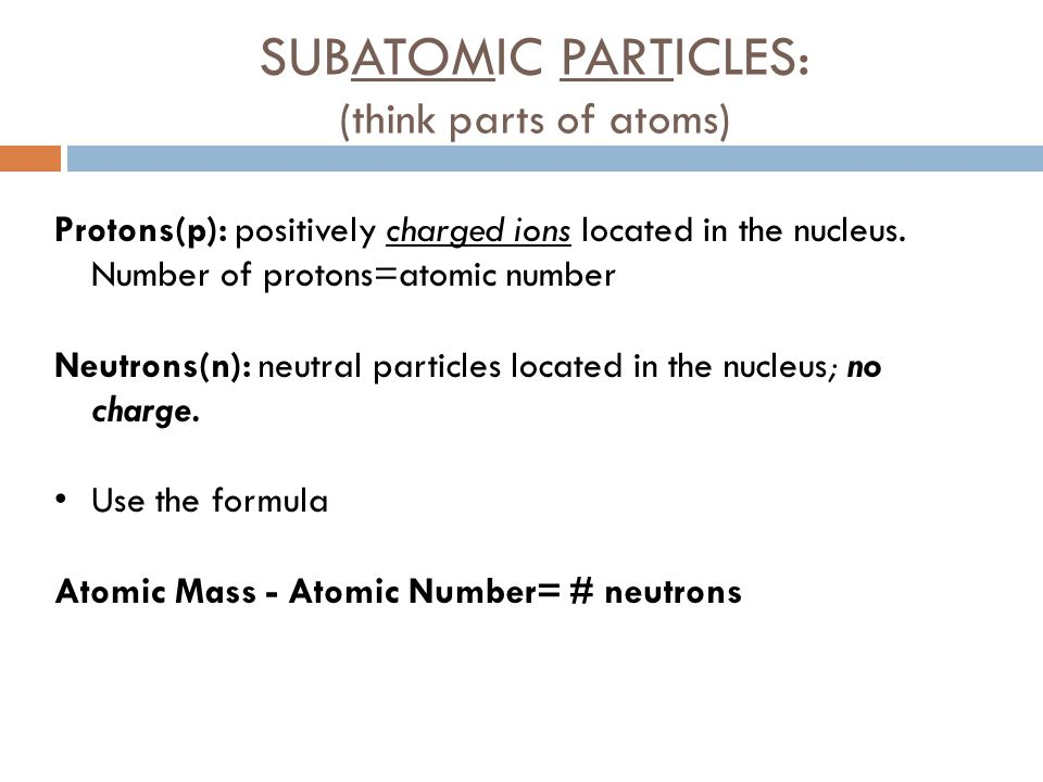 SUBATOMIC PARTICLES: (think parts of atoms)