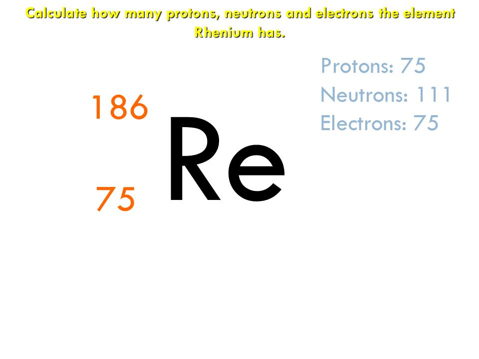 Re 186 75 Protons: 75 Neutrons: 111 Electrons: 75