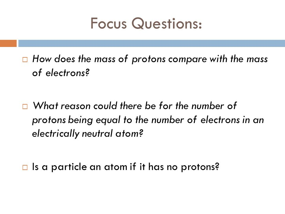 Focus Questions: How does the mass of protons compare with the mass of electrons