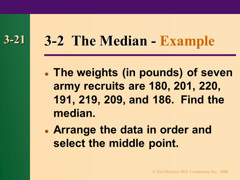 3-2 The Median - Example 3-21. The weights (in pounds) of seven army recruits are 180, 201, 220, 191, 219, 209, and 186. Find the median.