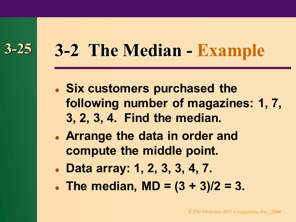 3-2 The Median - Example 3-25. Six customers purchased the following number of magazines: 1, 7, 3, 2, 3, 4. Find the median.