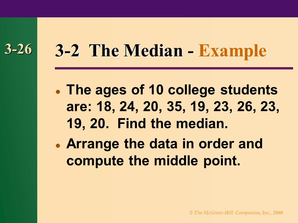 3-2 The Median - Example 3-26. The ages of 10 college students are: 18, 24, 20, 35, 19, 23, 26, 23, 19, 20. Find the median.