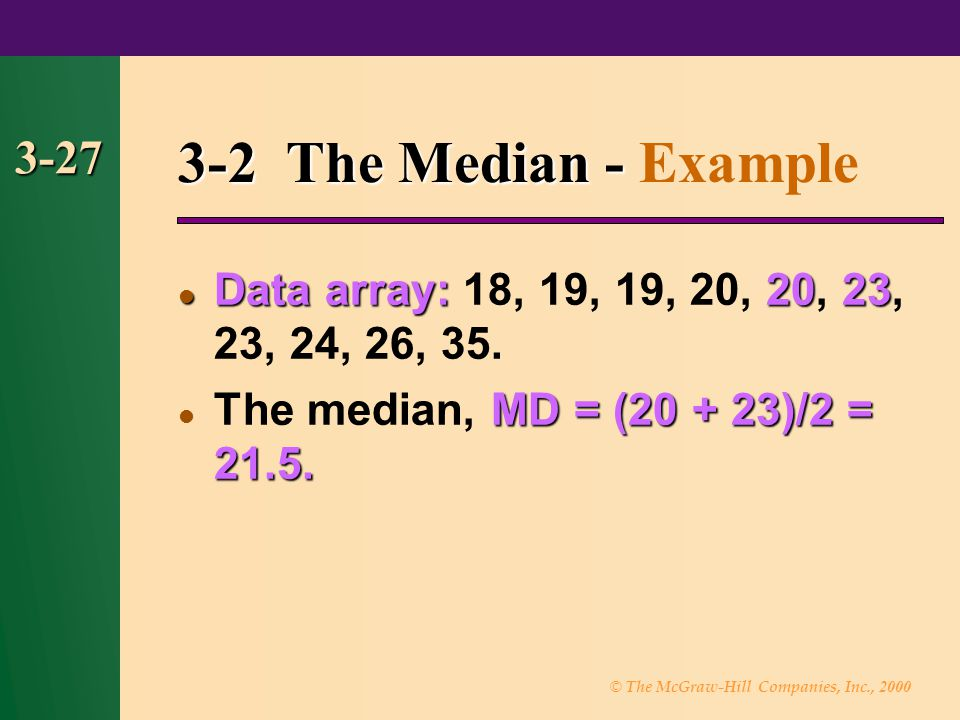 3-2 The Median - Example 3-27. Data array: 18, 19, 19, 20, 20, 23, 23, 24, 26, 35. The median, MD = (20 + 23)/2 = 21.5.