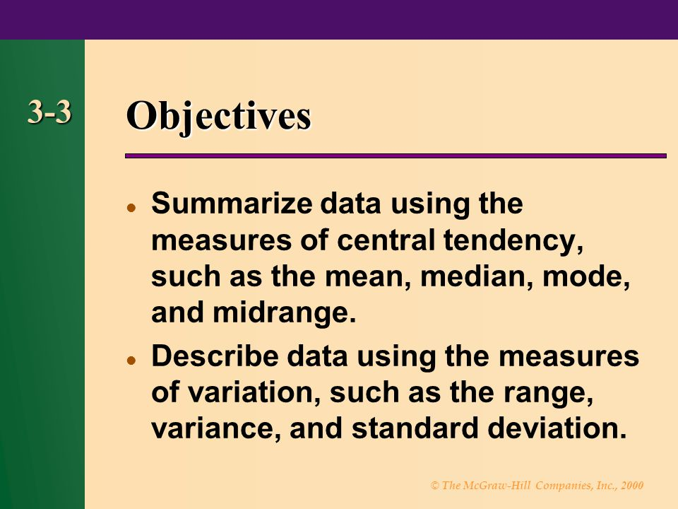 Objectives 3-3. Summarize data using the measures of central tendency, such as the mean, median, mode, and midrange.