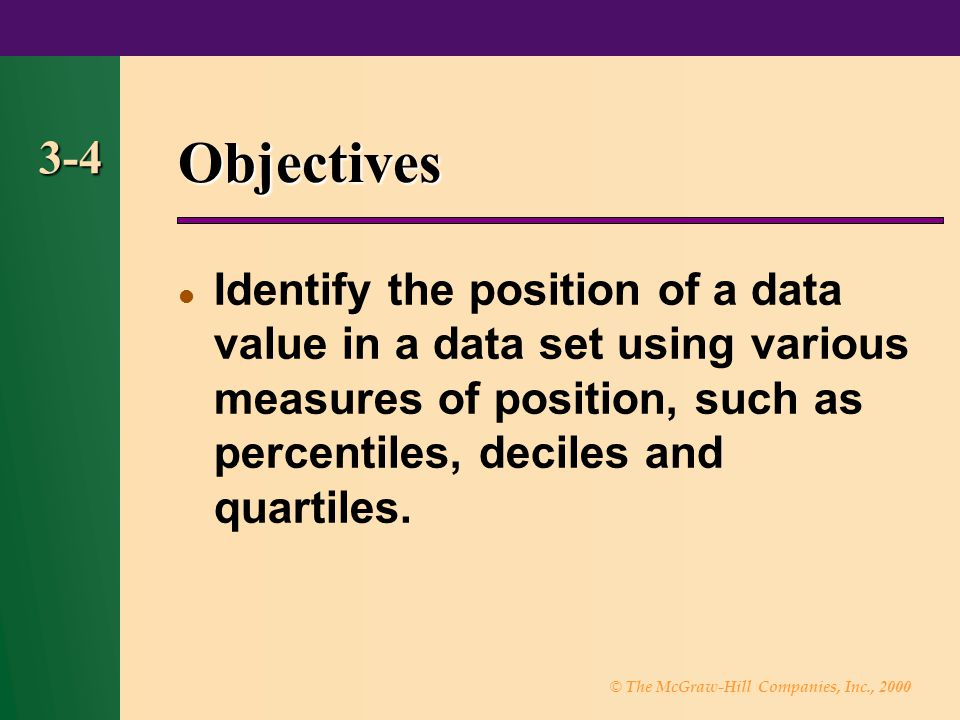 Objectives 3-4. Identify the position of a data value in a data set using various measures of position, such as percentiles, deciles and quartiles.