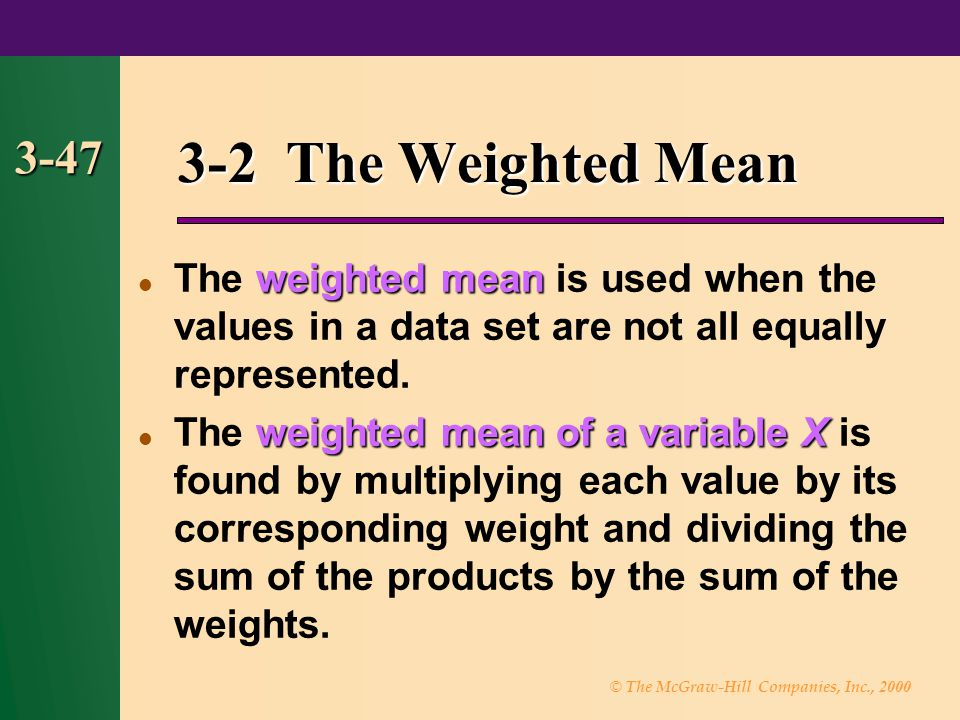 3-2 The Weighted Mean 3-47. The weighted mean is used when the values in a data set are not all equally represented.
