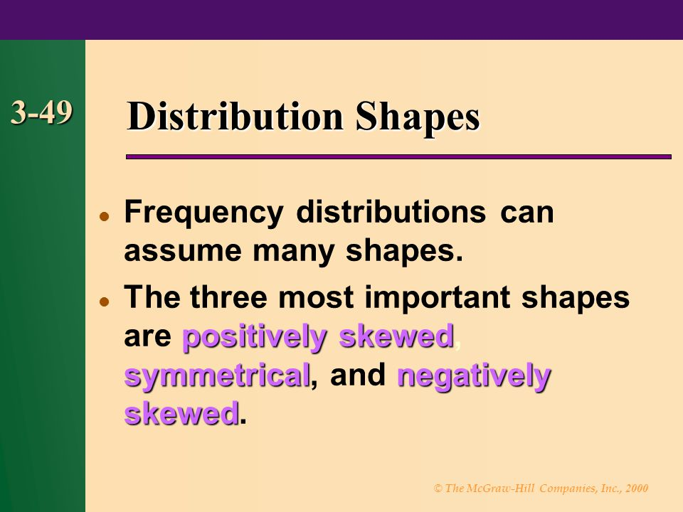 Distribution Shapes 3-49. Frequency distributions can assume many shapes.