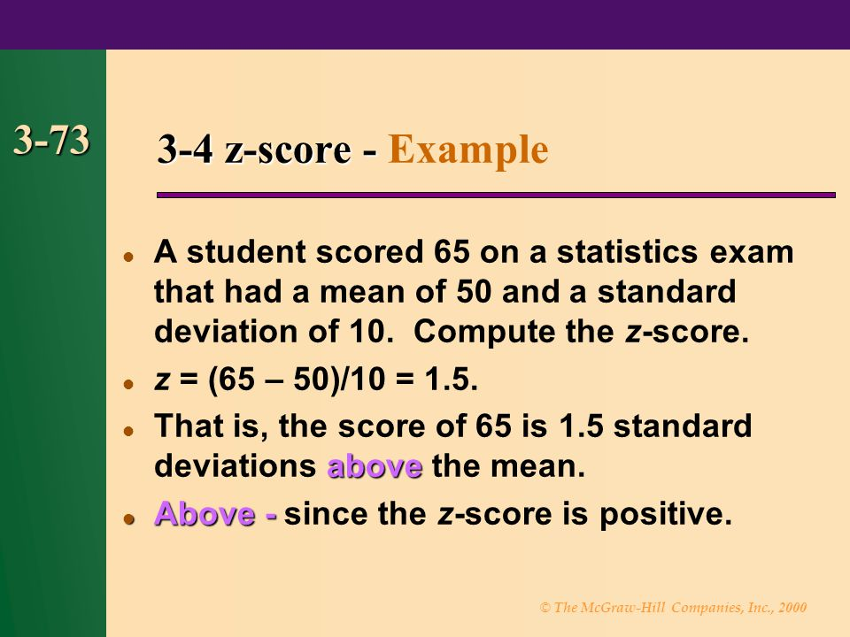 3-4 z-score - Example 3-73. A student scored 65 on a statistics exam that had a mean of 50 and a standard deviation of 10. Compute the z-score.