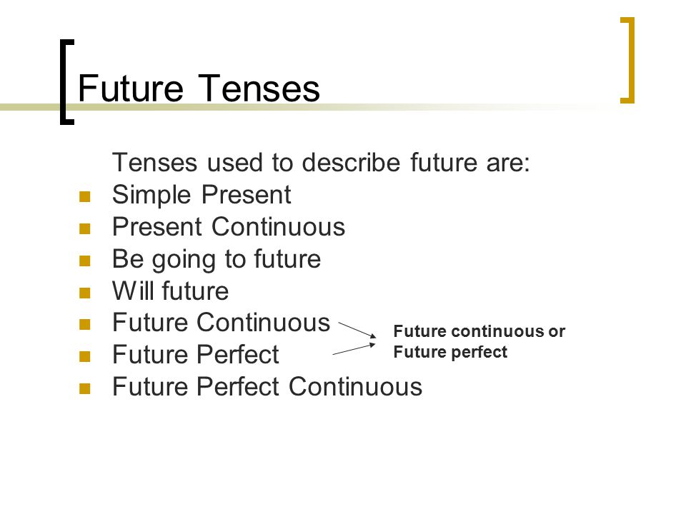 Future Tenses Tenses used to describe future are: Simple Present