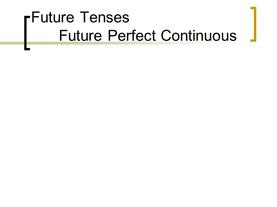 Future Tenses Future Perfect Continuous