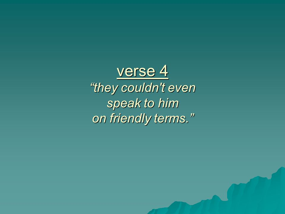 verse 4 they couldn t even speak to him on friendly terms.