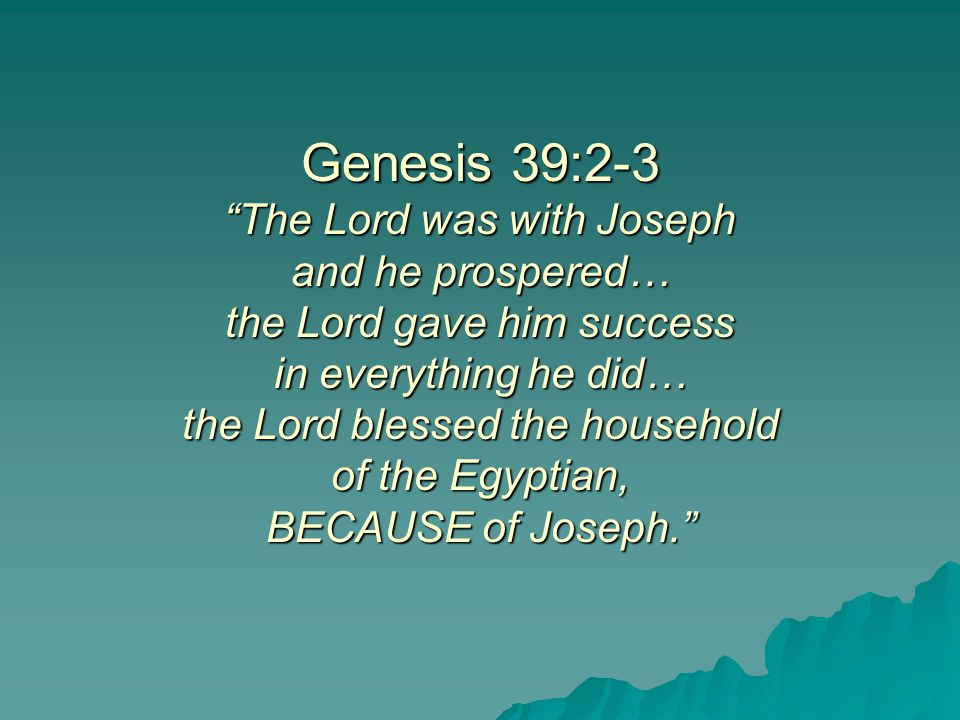 Genesis 39:2-3 The Lord was with Joseph and he prospered… the Lord gave him success in everything he did… the Lord blessed the household of the Egyptian, BECAUSE of Joseph.