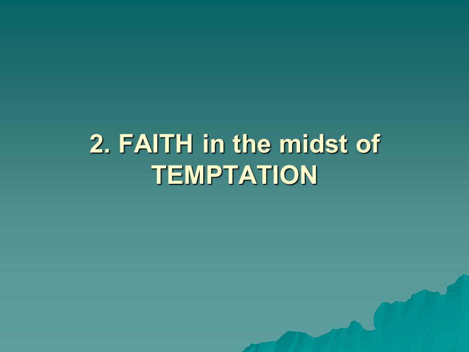 2. FAITH in the midst of TEMPTATION