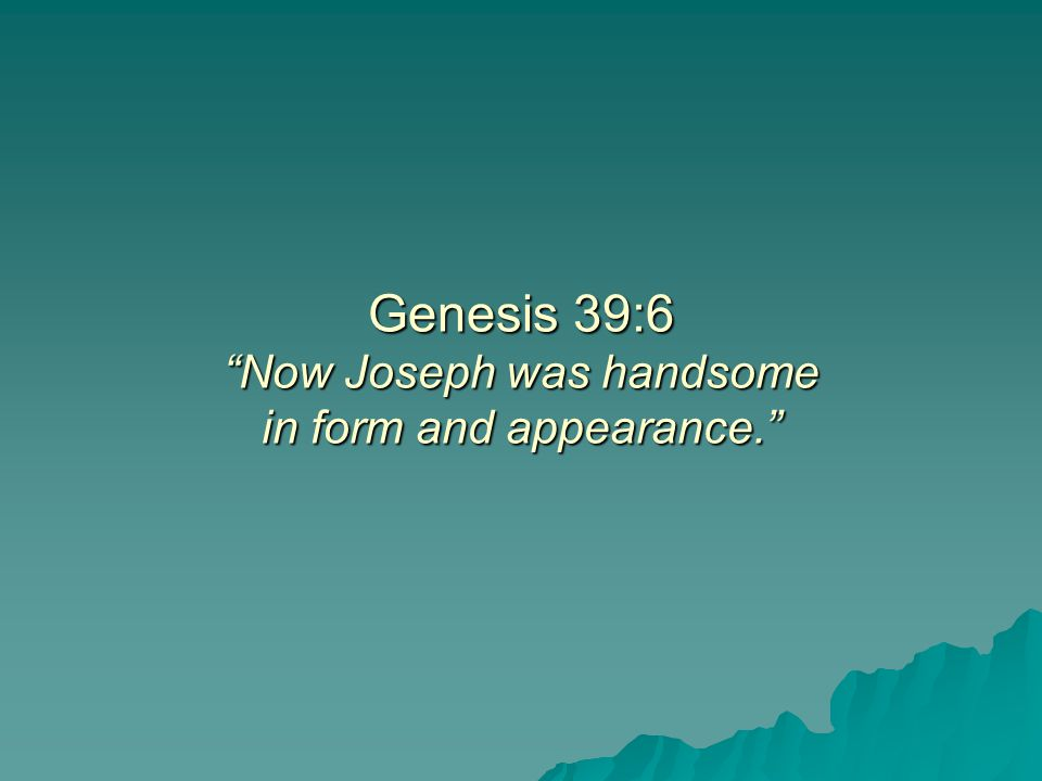 Genesis 39:6 Now Joseph was handsome in form and appearance.