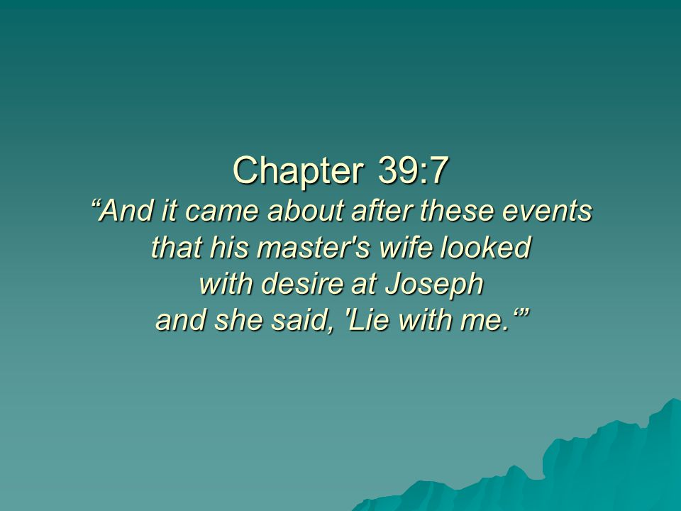 Chapter 39:7 And it came about after these events that his master s wife looked with desire at Joseph and she said, Lie with me.'