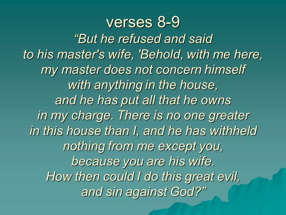verses 8-9 But he refused and said to his master s wife, Behold, with me here, my master does not concern himself with anything in the house, and he has put all that he owns in my charge.