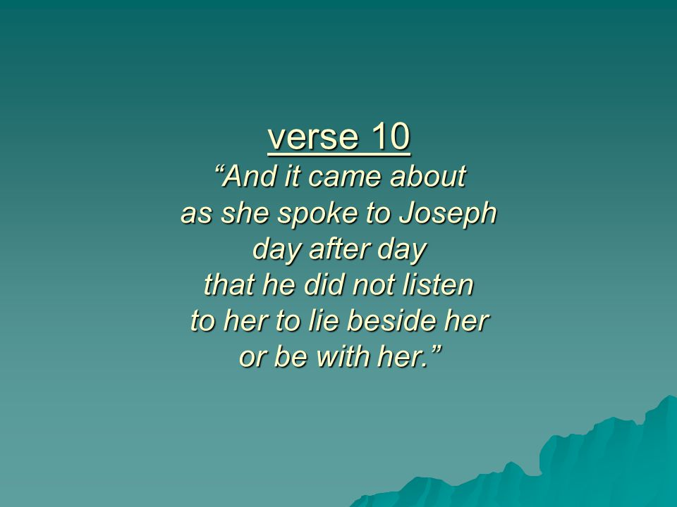 verse 10 And it came about as she spoke to Joseph day after day that he did not listen to her to lie beside her or be with her.