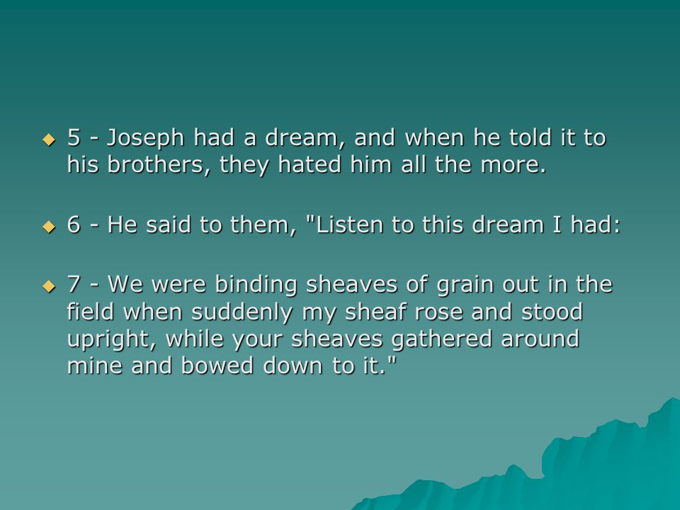 5 - Joseph had a dream, and when he told it to his brothers, they hated him all the more.
