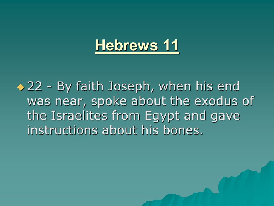 Hebrews 11 22 - By faith Joseph, when his end was near, spoke about the exodus of the Israelites from Egypt and gave instructions about his bones.