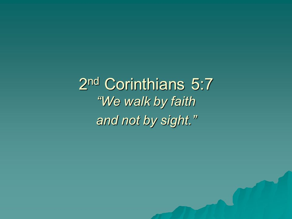 2nd Corinthians 5:7 We walk by faith and not by sight.