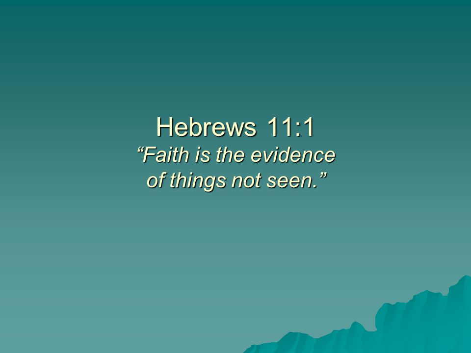Hebrews 11:1 Faith is the evidence of things not seen.
