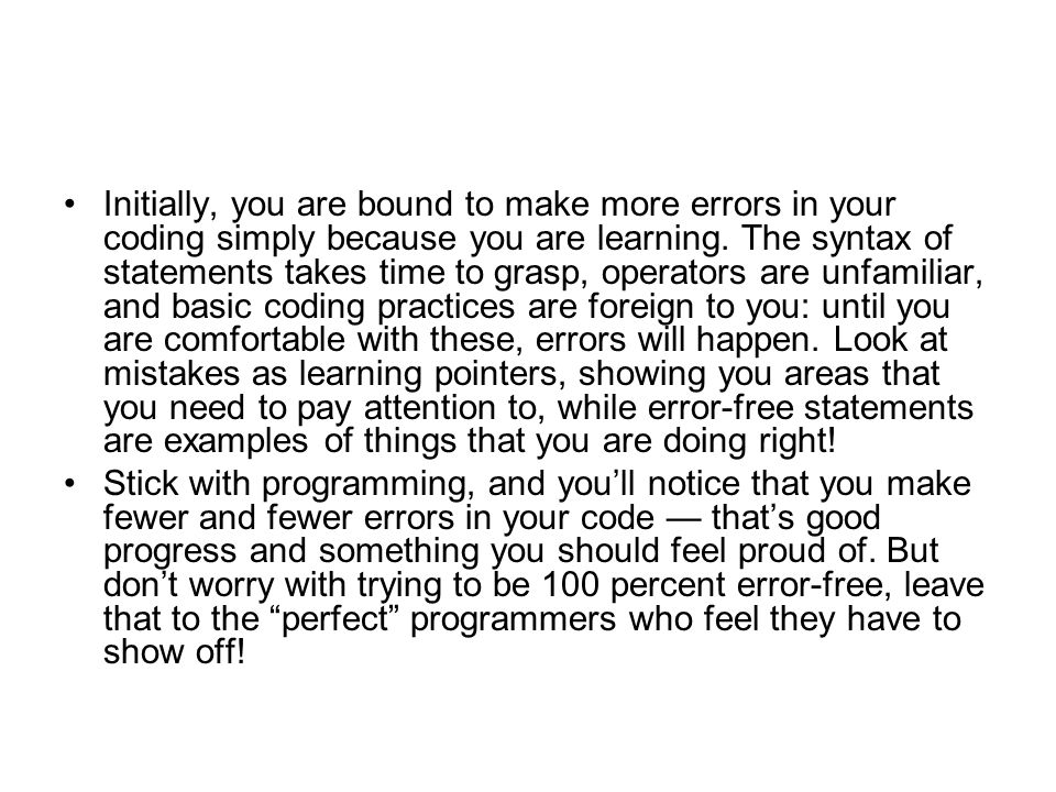 Initially, you are bound to make more errors in your coding simply because you are learning. The syntax of statements takes time to grasp, operators are unfamiliar, and basic coding practices are foreign to you: until you are comfortable with these, errors will happen. Look at mistakes as learning pointers, showing you areas that you need to pay attention to, while error-free statements are examples of things that you are doing right!