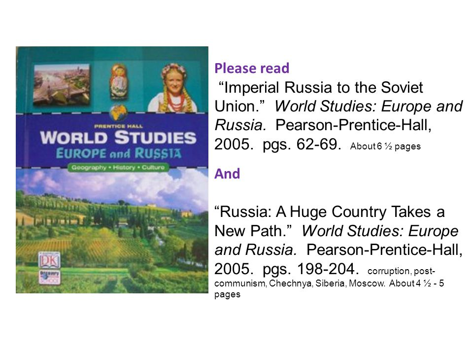 Please read Imperial Russia to the Soviet Union. World Studies: Europe and Russia. Pearson-Prentice-Hall, 2005. pgs. 62-69. About 6 ½ pages.