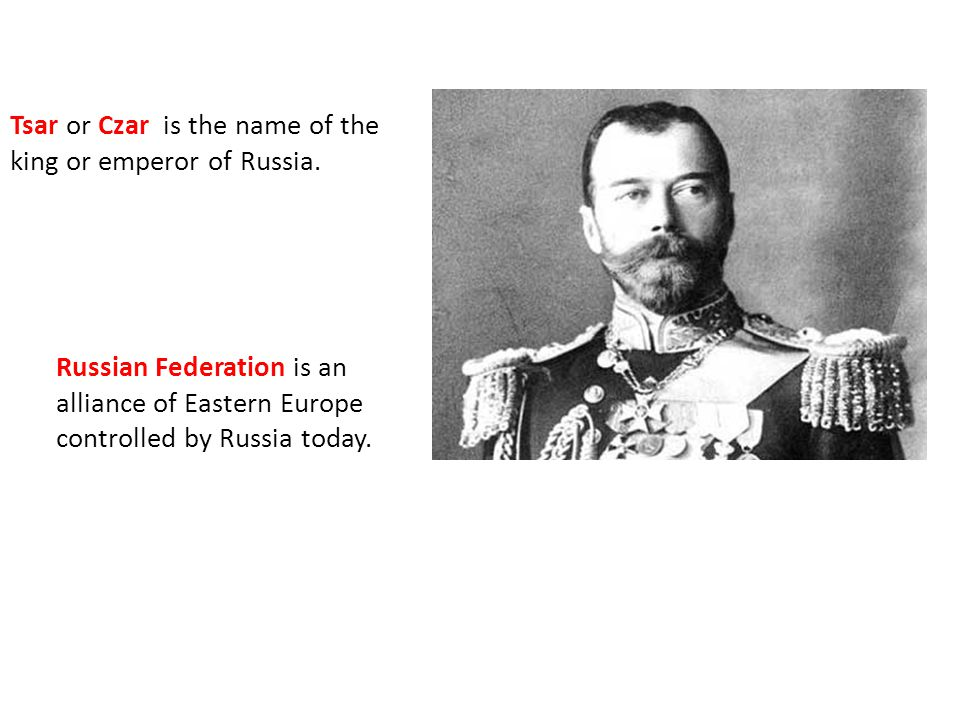 Tsar or Czar is the name of the king or emperor of Russia.